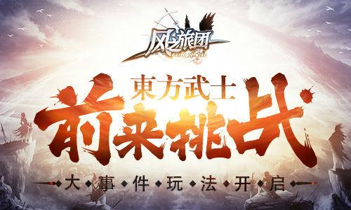 大事件玩法开启 《风之旅团》东方武士前来挑战